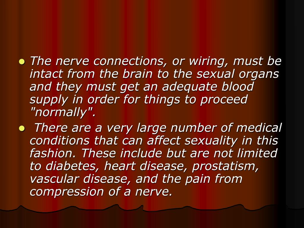 "The nerve connections, or wiring, must be intact from the brain to the sexual organs and they must get an adequate blood supply in order for things to proceed ""normally""."