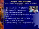 are you sleep deprived you are probably sleep deprived if any 2 of the following apply to you