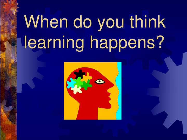 When do you think learning happens
