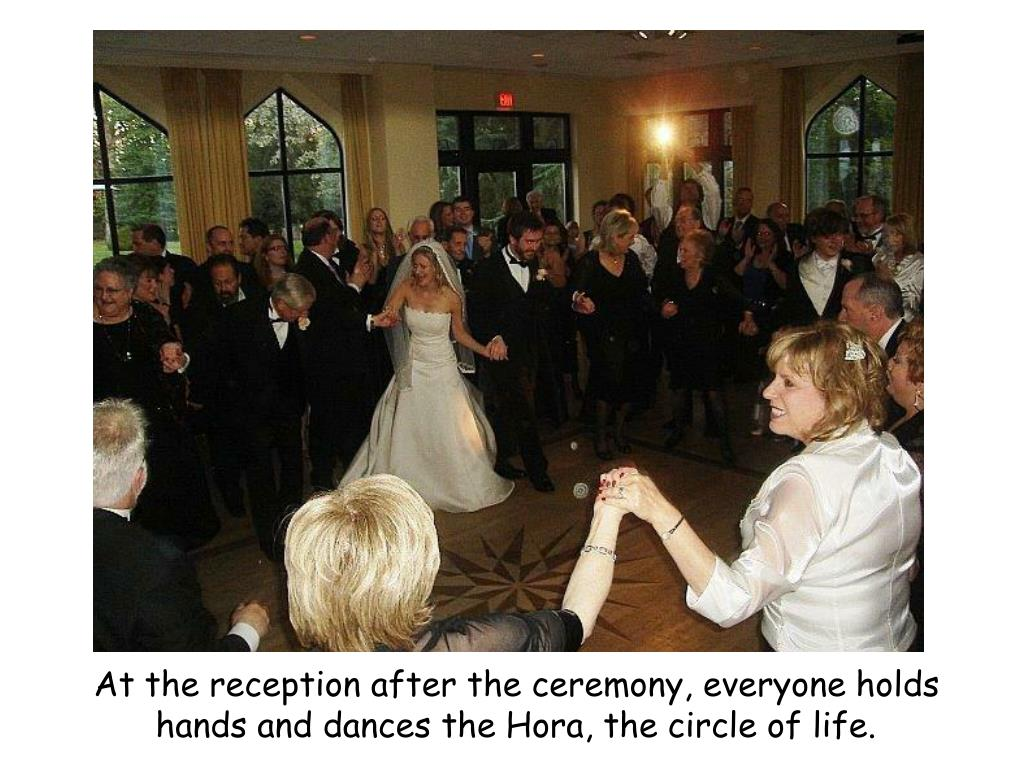 At the reception after the ceremony, everyone holds hands and dances the Hora, the circle of life.