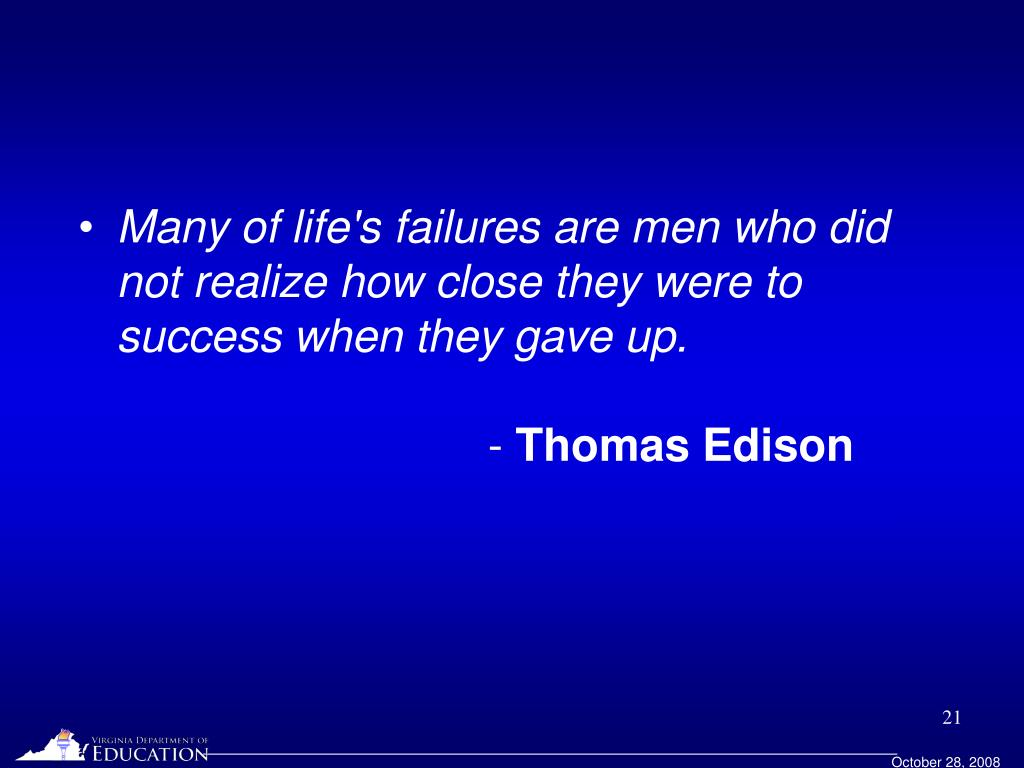 Many of life's failures are men who did not realize how close they were to success when they gave up.