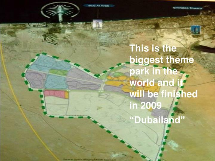 This is the biggest theme park in the world and it will be finished in 2009