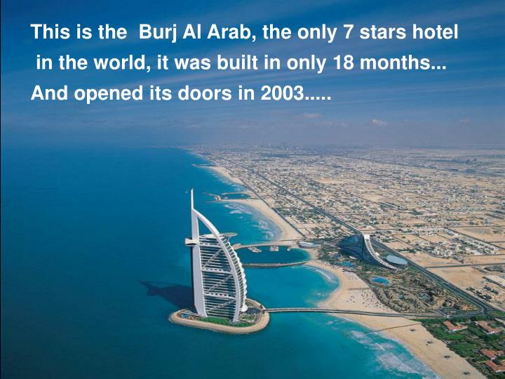 This is the  Burj Al Arab, the only 7 stars hotel