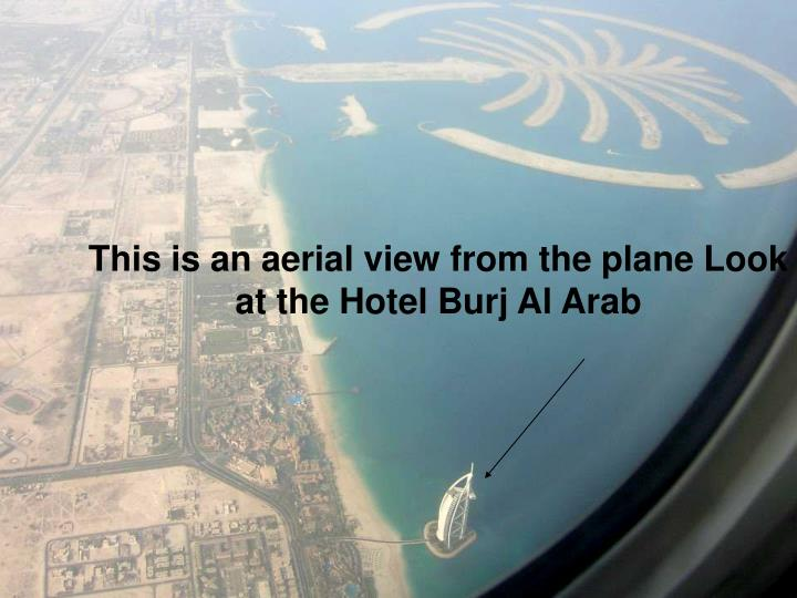 This is an aerial view from the plane Look at the Hotel Burj Al Arab