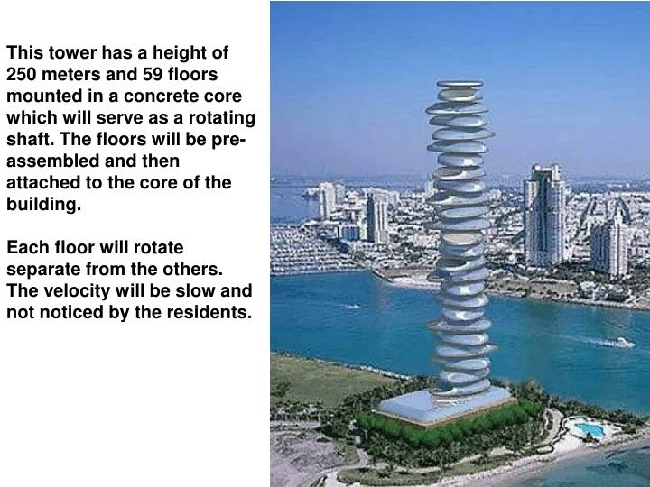 This tower has a height of 250 meters and 59 floors mounted in a concrete core which will serve as a rotating shaft. The floors will be pre-assembled and then attached to the core of the building.