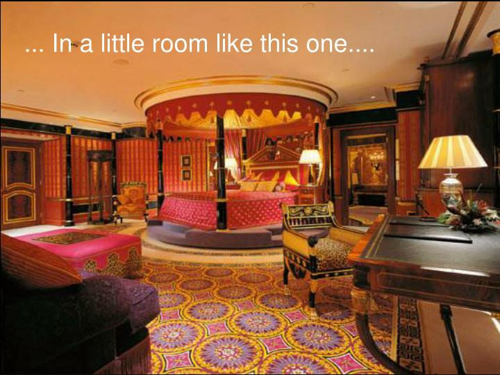 ... In a little room like this one....