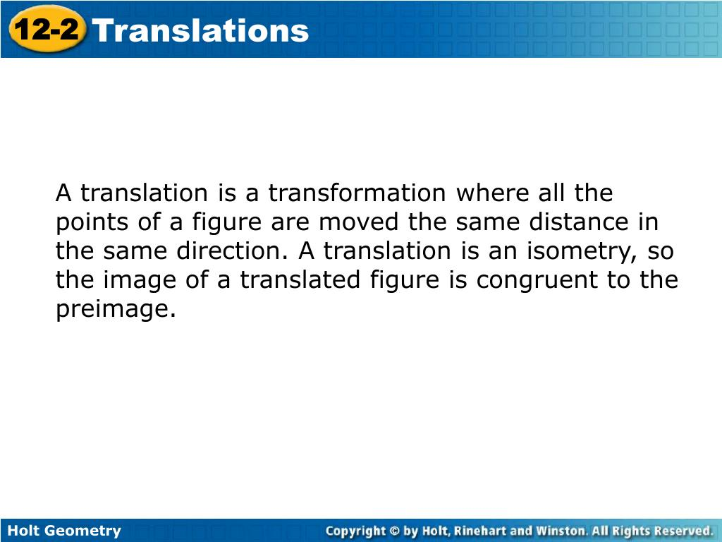 A translation is a transformation where all the points of a figure are moved the same distance in the same direction. A translation is an isometry, so the image of a translated figure is congruent to the preimage.