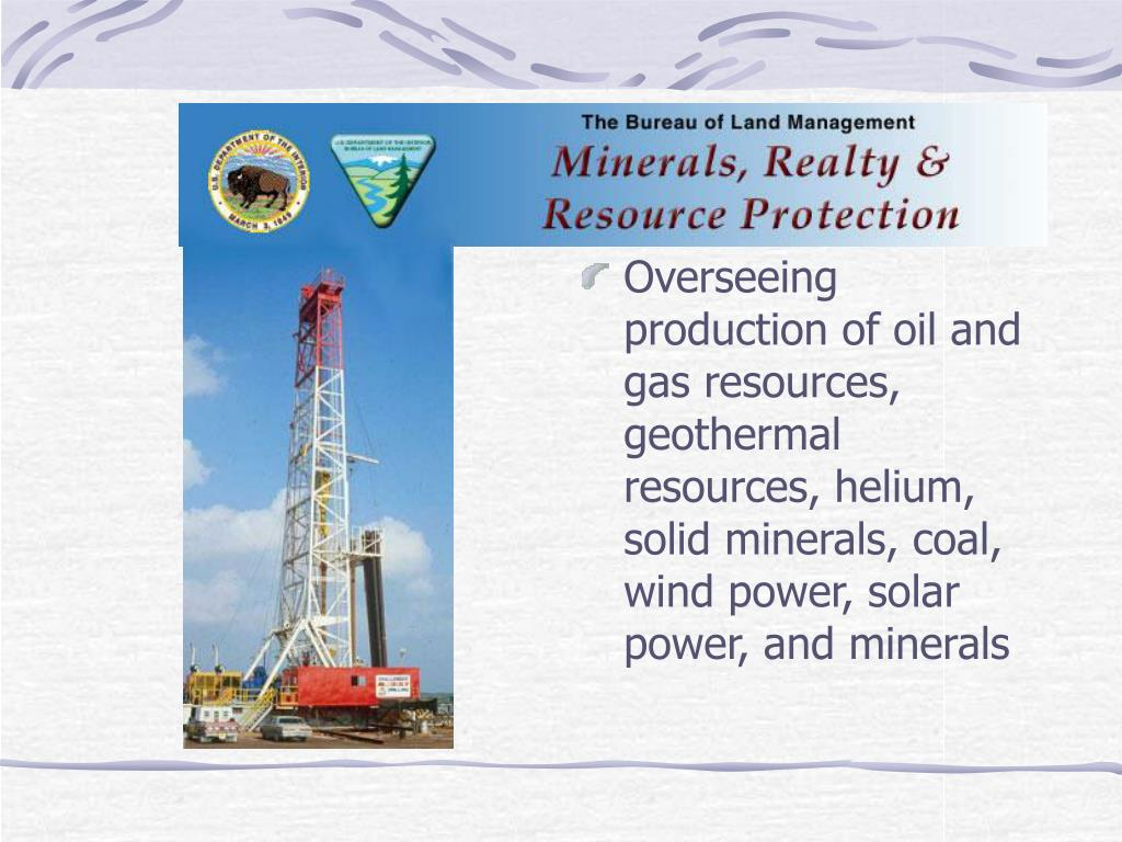 Overseeing production of oil and gas resources, geothermal resources, helium, solid minerals, coal, wind power, solar power, and minerals