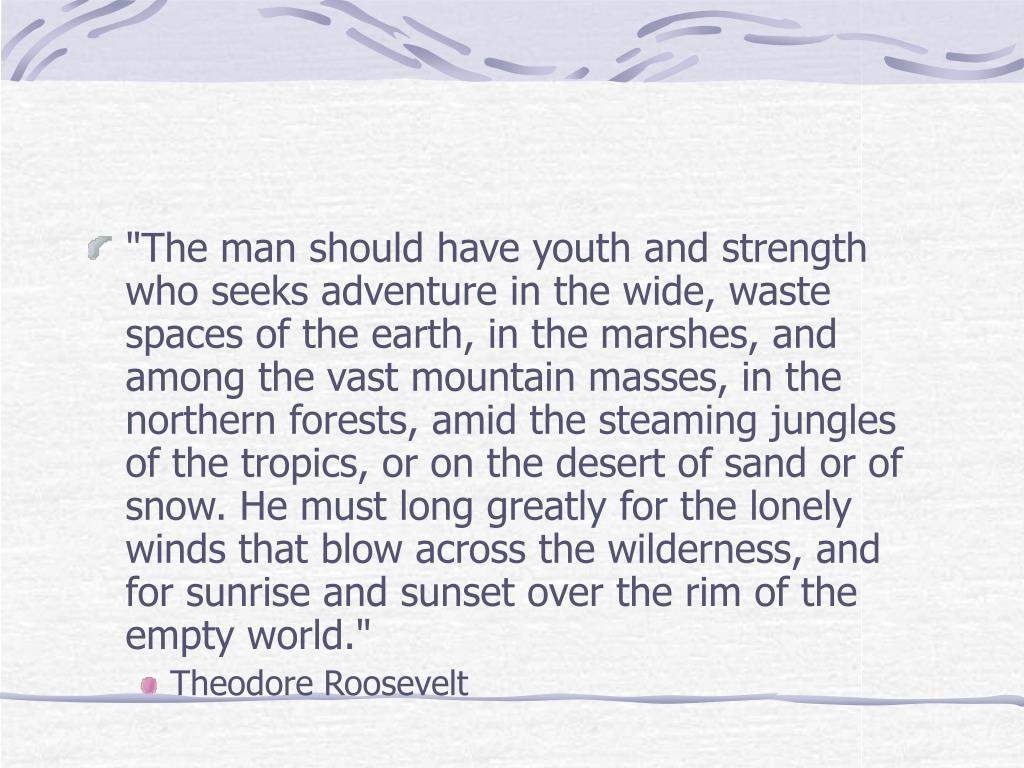 """""""The man should have youth and strength who seeks adventure in the wide, waste spaces of the earth, in the marshes, and among the vast mountain masses, in the northern forests, amid the steaming jungles of the tropics, or on the desert of sand or of snow. He must long greatly for the lonely winds that blow across the wilderness, and for sunrise and sunset over the rim of the empty world."""""""