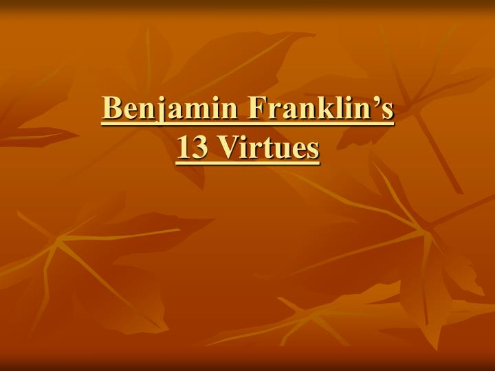 ben franklins virtues Ben franklin drew up a list of 13 virtues, and created a chart to keep track of his progress each week he would specifically focus on one virtue.