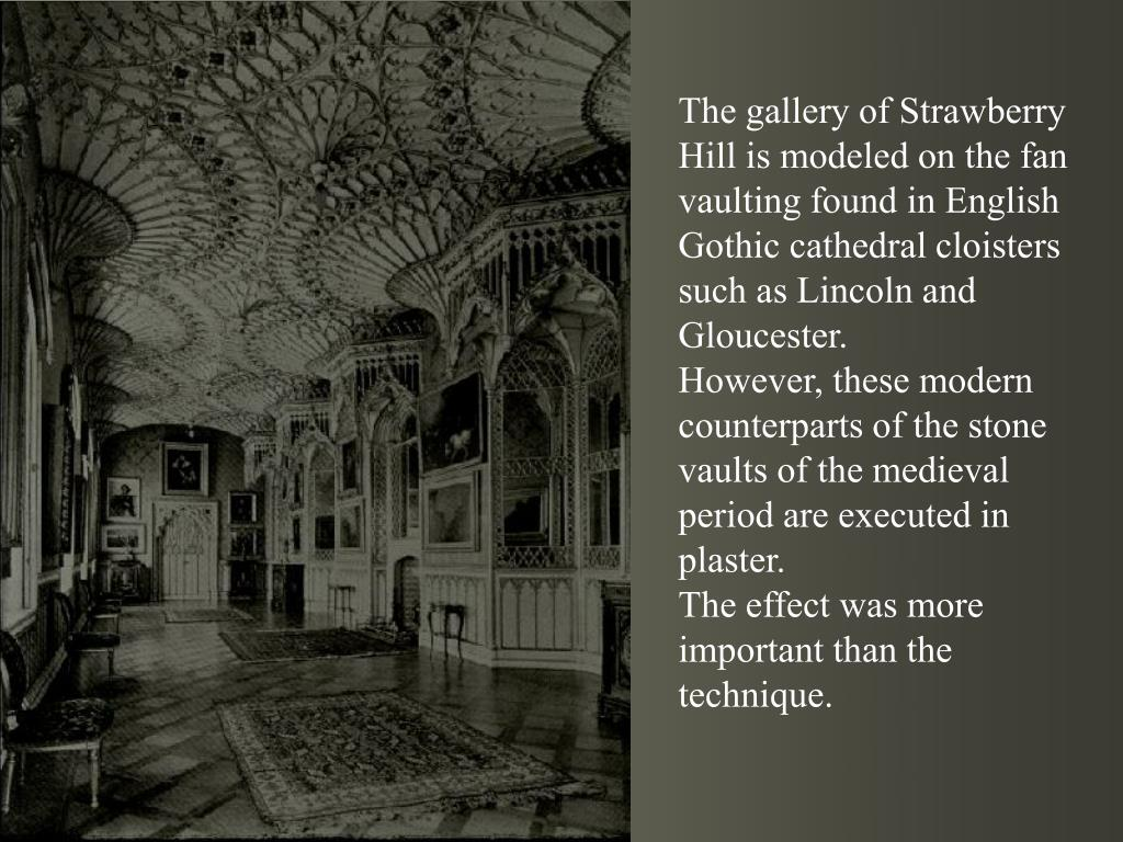 The gallery of Strawberry Hill is modeled on the fan vaulting found in English Gothic cathedral cloisters such as Lincoln and Gloucester.