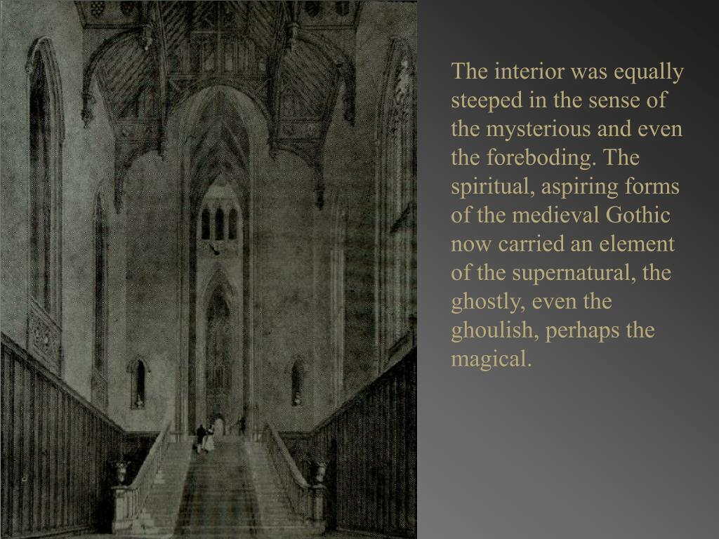 The interior was equally steeped in the sense of the mysterious and even the foreboding. The spiritual, aspiring forms of the medieval Gothic now carried an element of the supernatural, the ghostly, even the ghoulish, perhaps the magical.