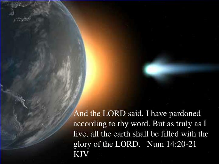 And the LORD said, I have pardoned according to thy word. But as truly as I live, all the earth shal...