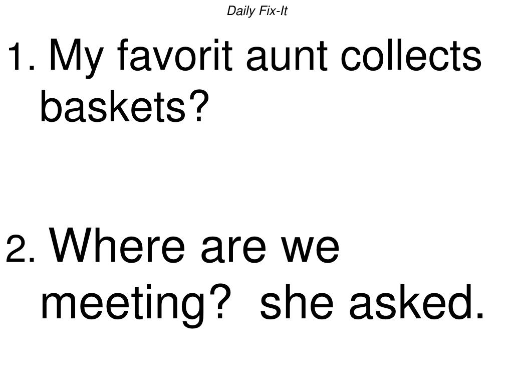 daily fix it 1 my favorit aunt collects baskets 2 where are we meeting she asked l.