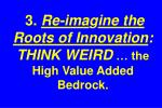 3 re ima g ine the roots of innovation think weird the high value added bedrock