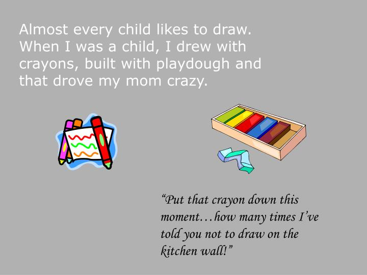 Almost every child likes to draw.  When I was a child, I drew with crayons, built with playdough and...