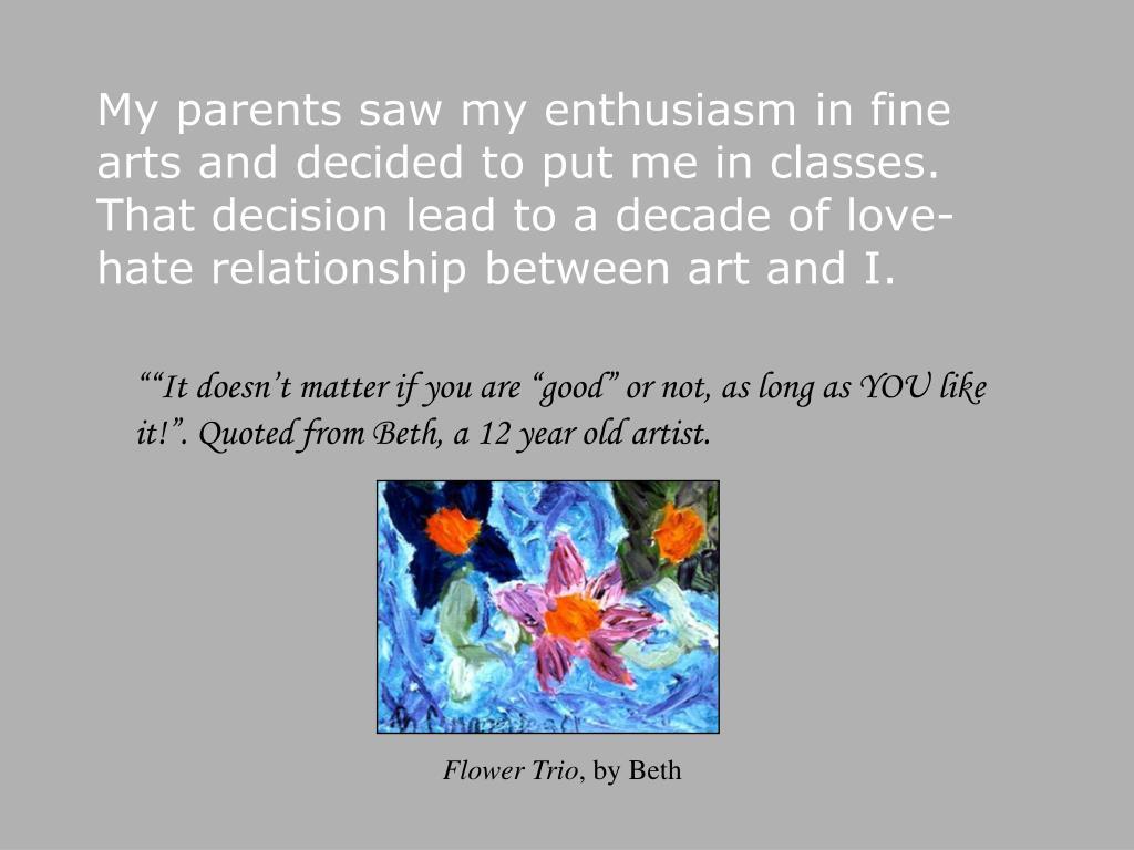 My parents saw my enthusiasm in fine arts and decided to put me in classes.  That decision lead to a decade of love-hate relationship between art and I.