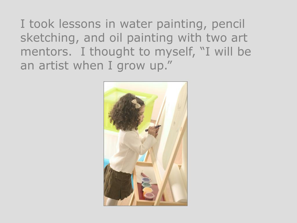 "I took lessons in water painting, pencil sketching, and oil painting with two art mentors.  I thought to myself, ""I will be an artist when I grow up."""