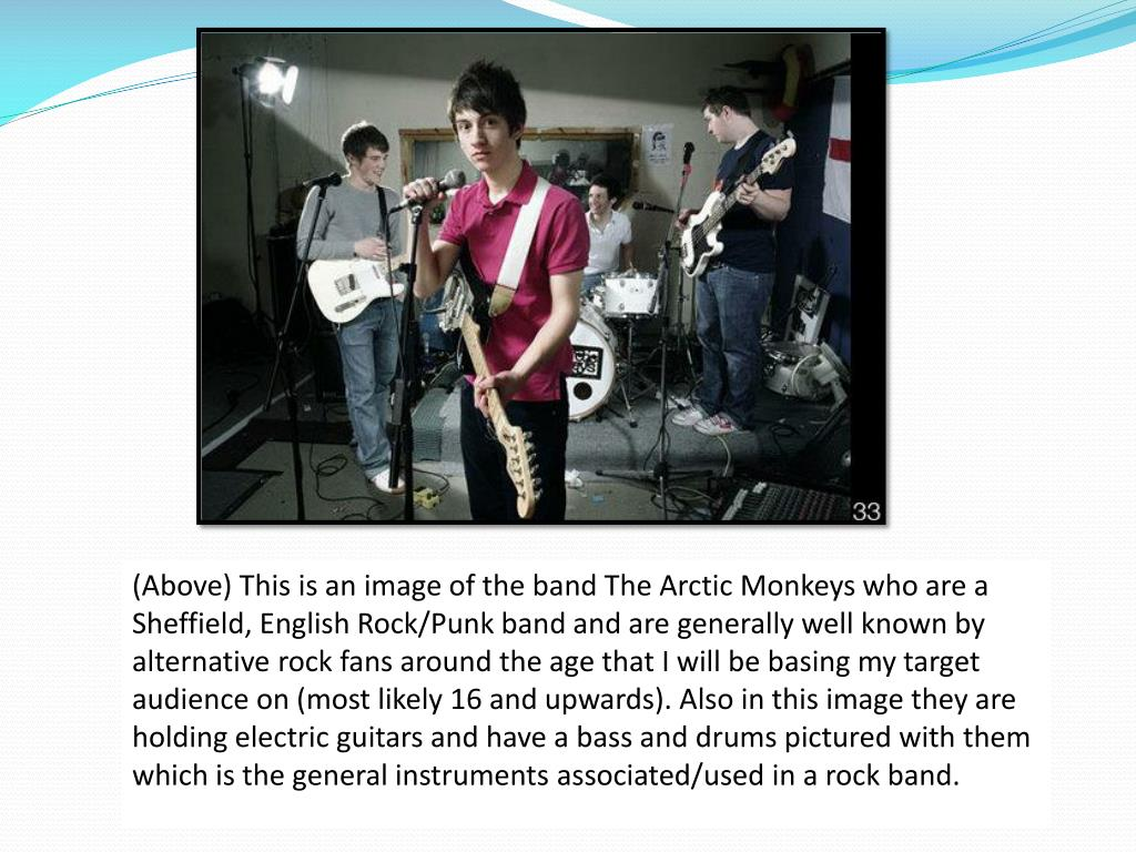 (Above) This is an image of the band The Arctic Monkeys who are a Sheffield, English Rock/Punk band and are generally well known by alternative rock fans around the age that I will be basing my target audience on (most likely 16 and upwards). Also in this image they are holding electric guitars and have a bass and drums pictured with them which is the general instruments associated/used in a rock band.