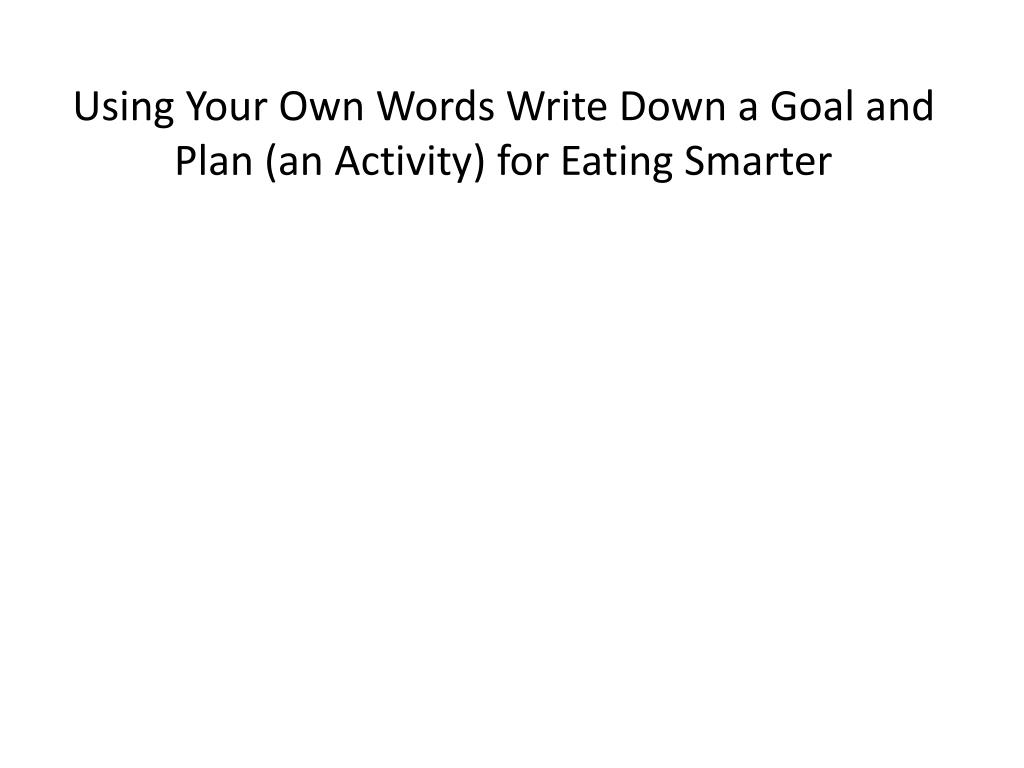 Using Your Own Words Write Down a Goal and Plan (an Activity) for Eating Smarter