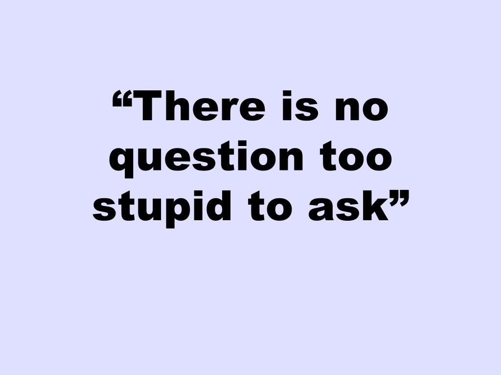 """""""There is no question too stupid to ask"""""""