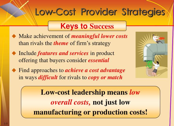 low cost strategy Low-cost provider strategy - the goal of this strategy is to provide a product or service at a price lower than that of competitors while appealing to a broad range of customers.