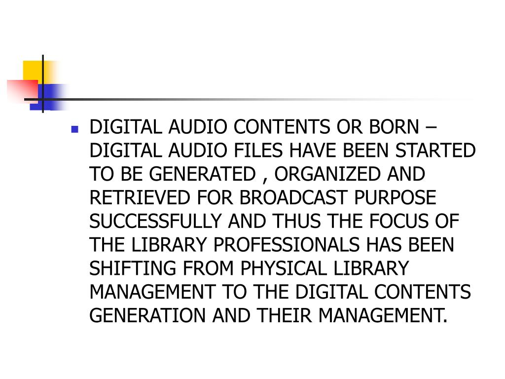 DIGITAL AUDIO CONTENTS OR BORN – DIGITAL AUDIO FILES HAVE BEEN STARTED TO BE GENERATED , ORGANIZED AND RETRIEVED FOR BROADCAST PURPOSE SUCCESSFULLY AND THUS THE FOCUS OF THE LIBRARY PROFESSIONALS HAS BEEN SHIFTING FROM PHYSICAL LIBRARY MANAGEMENT TO THE DIGITAL CONTENTS GENERATION AND THEIR MANAGEMENT.