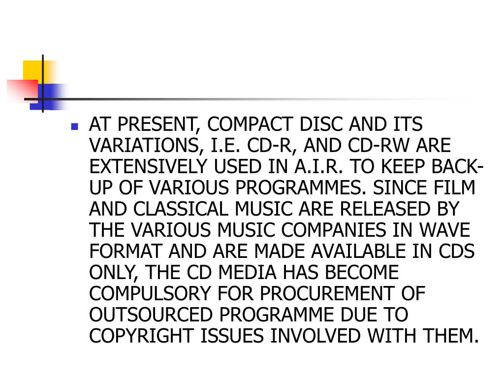 AT PRESENT, COMPACT DISC AND ITS VARIATIONS, I.E. CD-R, AND CD-RW ARE EXTENSIVELY USED IN A.I.R. TO KEEP BACK-UP OF VARIOUS PROGRAMMES. SINCE FILM AND CLASSICAL MUSIC ARE RELEASED BY THE VARIOUS MUSIC COMPANIES IN WAVE FORMAT AND ARE MADE AVAILABLE IN CDS ONLY, THE CD MEDIA HAS BECOME COMPULSORY FOR PROCUREMENT OF OUTSOURCED PROGRAMME DUE TO COPYRIGHT ISSUES INVOLVED WITH THEM.