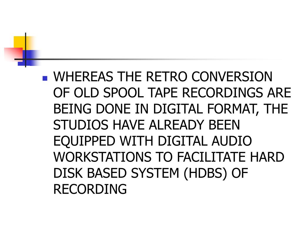 WHEREAS THE RETRO CONVERSION OF OLD SPOOL TAPE RECORDINGS ARE BEING DONE IN DIGITAL FORMAT, THE STUDIOS HAVE ALREADY BEEN EQUIPPED WITH DIGITAL AUDIO WORKSTATIONS TO FACILITATE HARD DISK BASED SYSTEM (HDBS) OF RECORDING