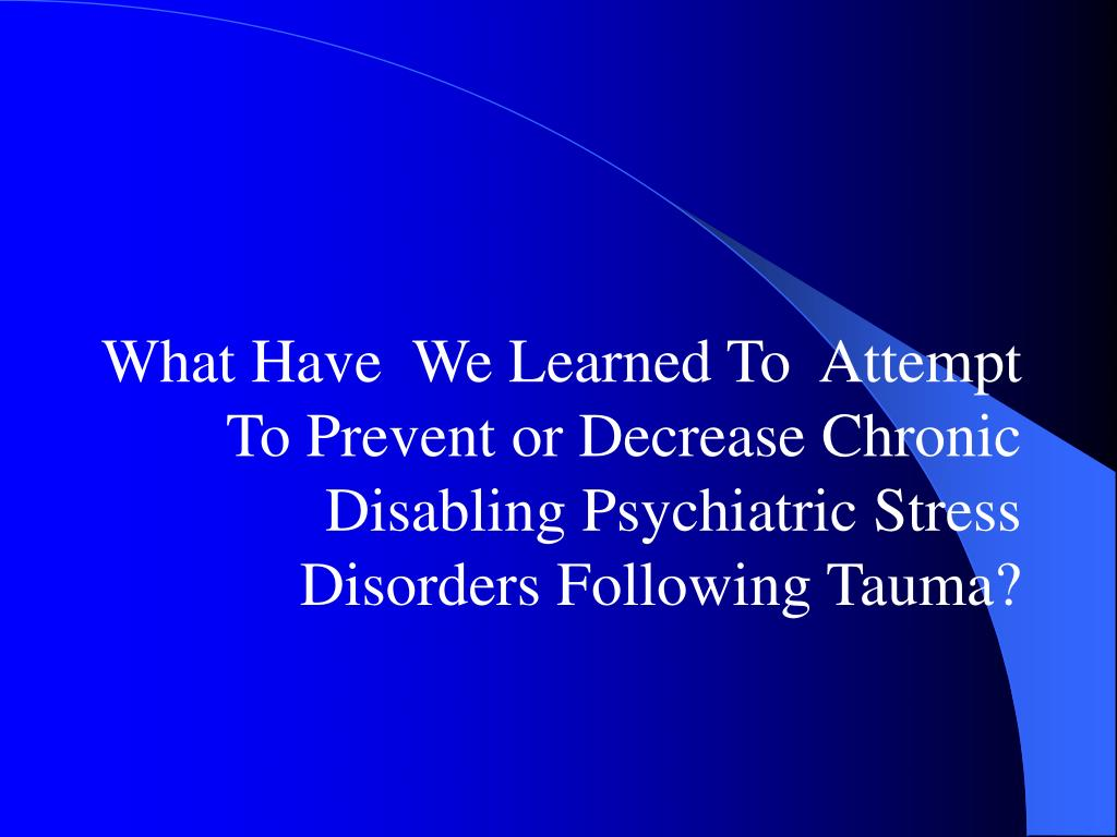 What Have  We Learned To  Attempt To Prevent or Decrease Chronic Disabling Psychiatric Stress Disorders Following Tauma?