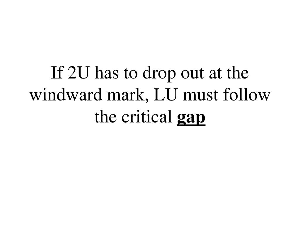 If 2U has to drop out at the windward mark, LU must follow the critical