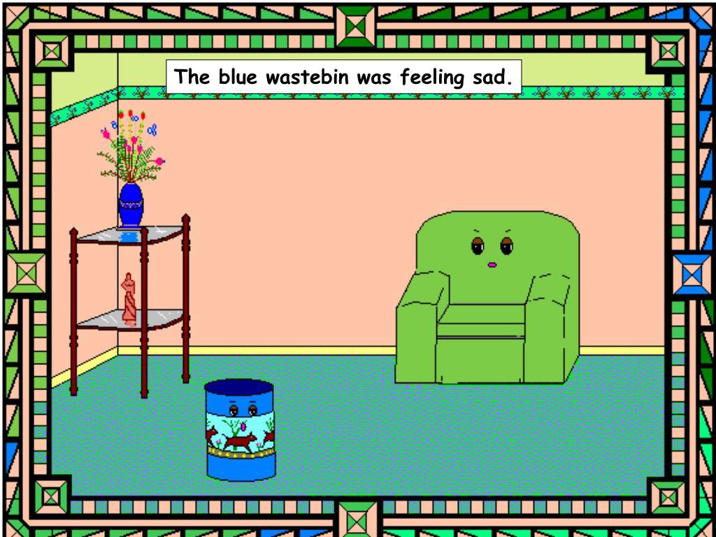 The blue wastebin was feeling sad.