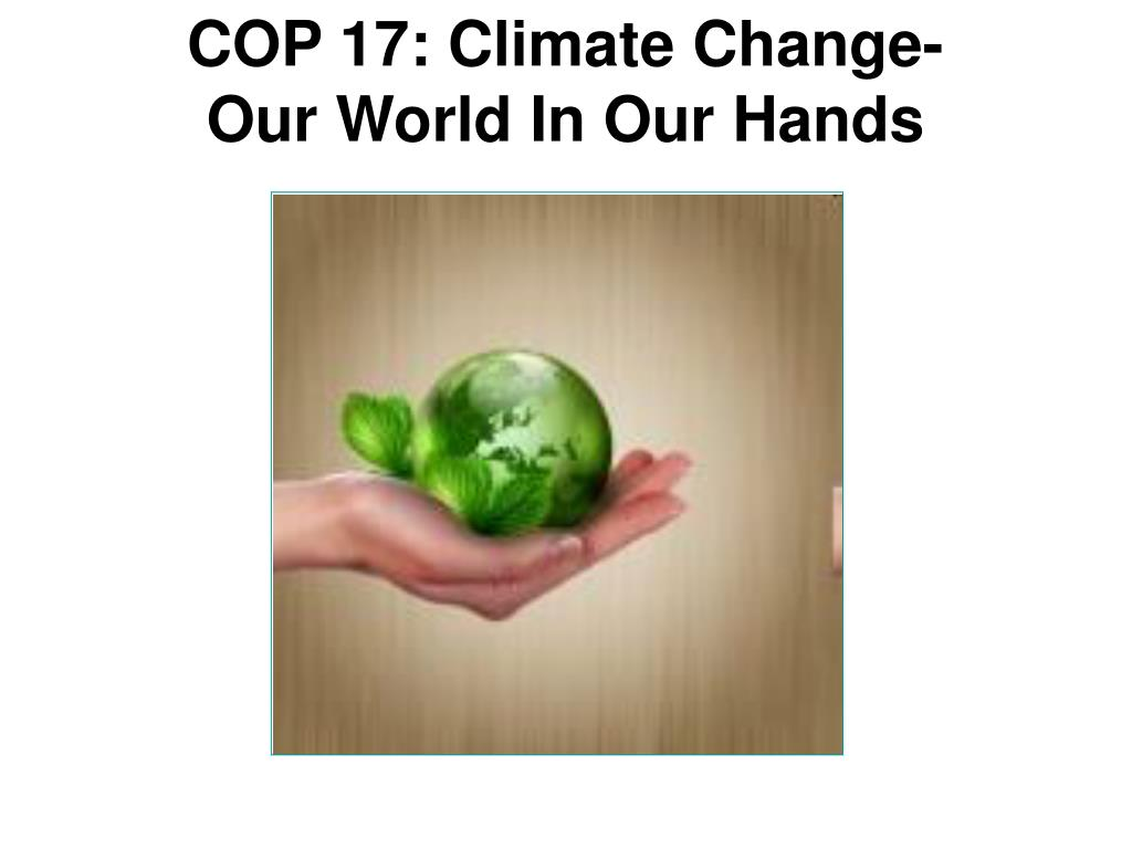 cop 17 climate change our world in our hands l.