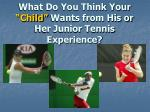 what do you think your child wants from his or her junior tennis experience