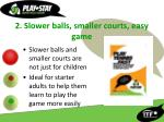 2 slower balls smaller courts easy game