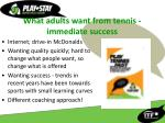 what adults want from tennis immediate success
