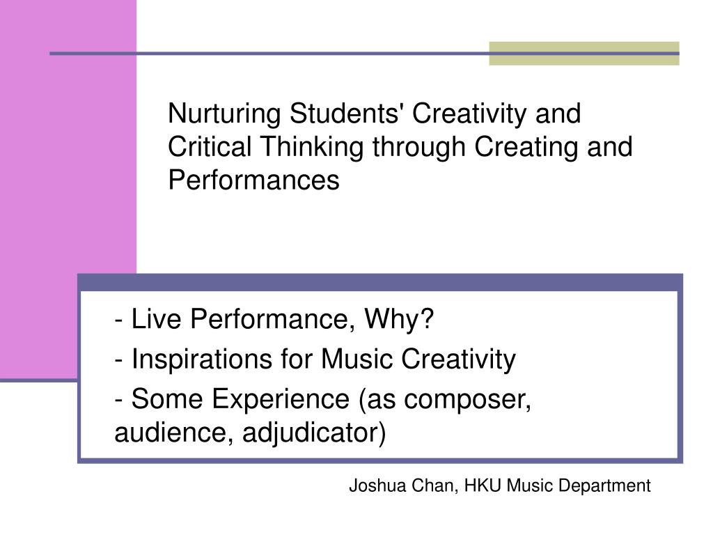 nurturing students creativity and critical thinking through creating and performances l.