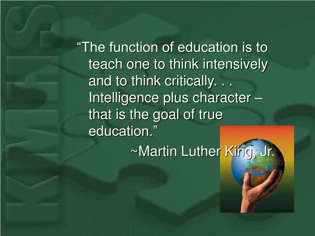 """""""The function of education is to teach one to think intensively and to think critically. . . Intelligence plus character – that is the goal of true education."""""""