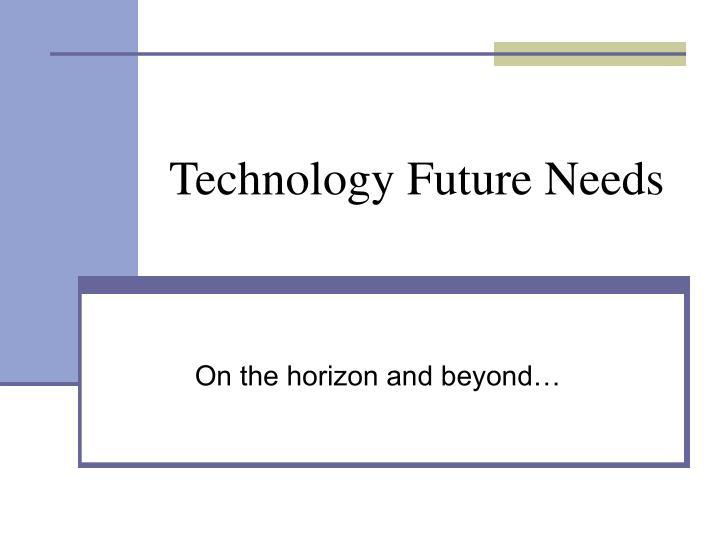 Technology Future Needs