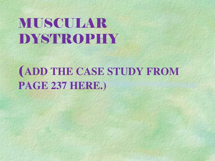 Muscular dystrophy add the case study from page 237 here