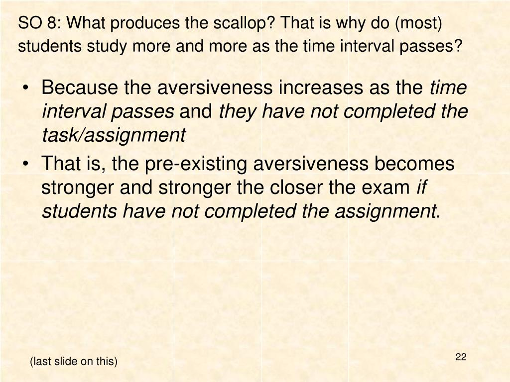 SO 8: What produces the scallop? That is why do (most) students study more and more as the time interval passes?