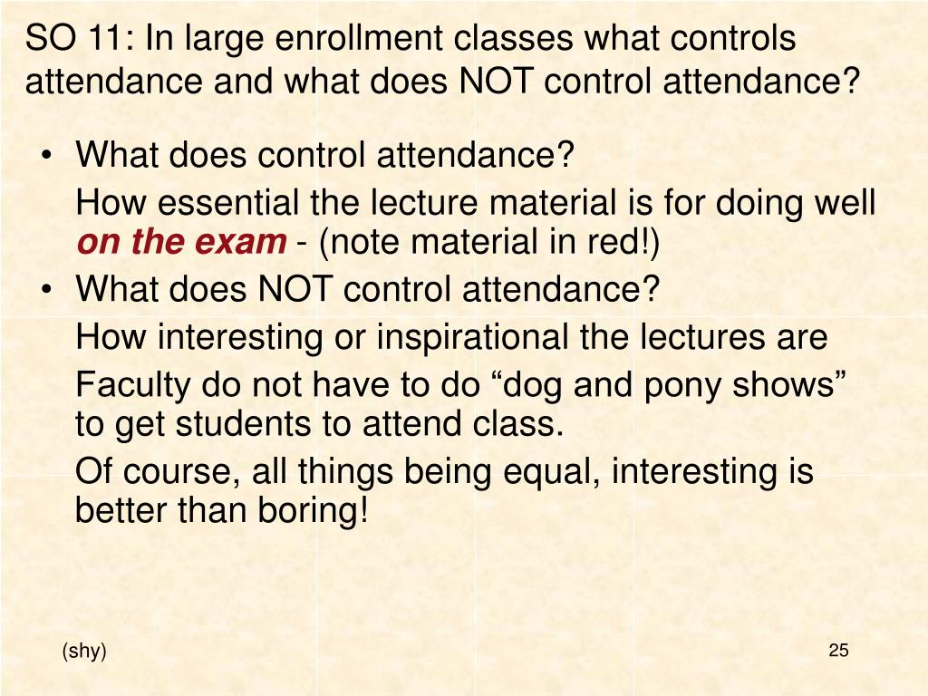 SO 11: In large enrollment classes what controls attendance and what does NOT control attendance?