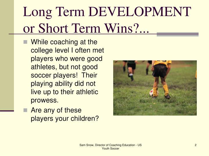 Long term development or short term wins