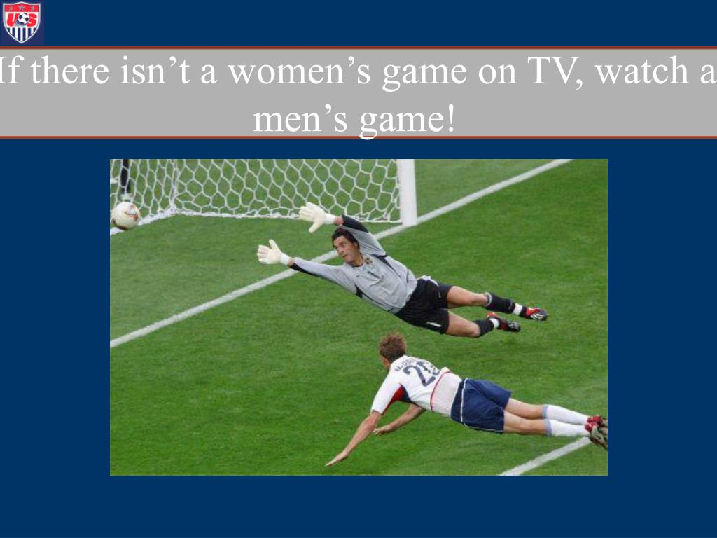 If there isn't a women's game on TV, watch a men's game!