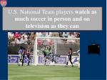 u s national team players watch as much soccer in person and on television as they can