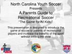 north carolina youth soccer presents a parents guide to recreational soccer the game for all kids