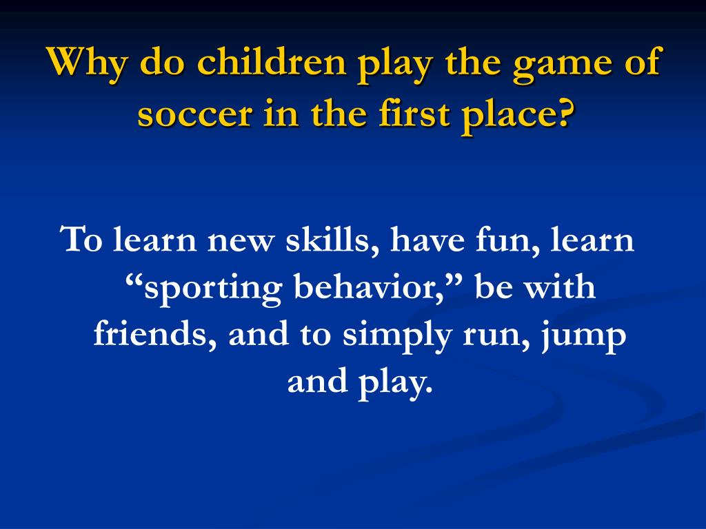 Why do children play the game of soccer in the first place?