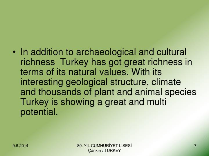 In addition to archaeological and cultural richness  Turkey has got great richness in terms of its natural values. With its interesting geological structure, climate and thousands of plant and animal species Turkey is showing a great and multi potential.