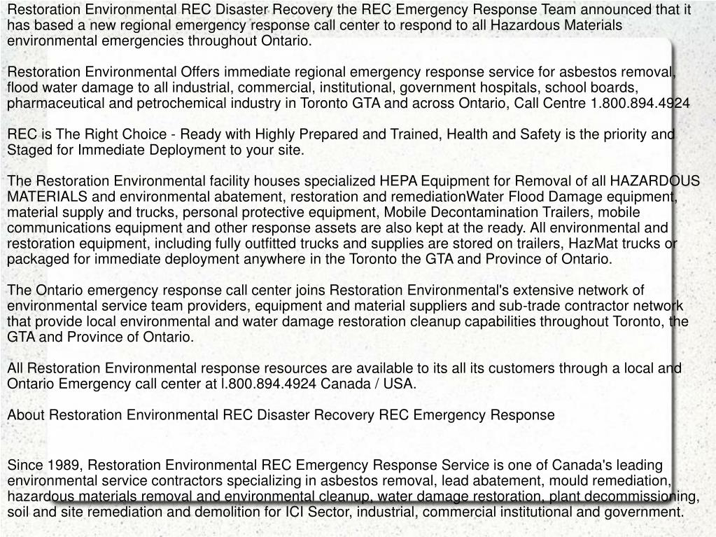 Restoration Environmental REC Disaster Recovery the REC Emergency Response Team announced that it has based a new regional emergency response call center to respond to all Hazardous Materials environmental emergencies throughout Ontario.