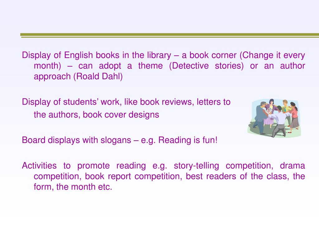 Display of English books in the library – a book corner (Change it every month) – can adopt a theme (Detective stories) or an author approach (Roald Dahl)